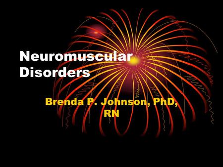 Neuromuscular Disorders Brenda P. Johnson, PhD, RN.