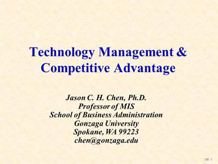 TM -1 Technology Management & Competitive Advantage Jason C. H. Chen, Ph.D. Professor of MIS School of Business Administration Gonzaga University Spokane,