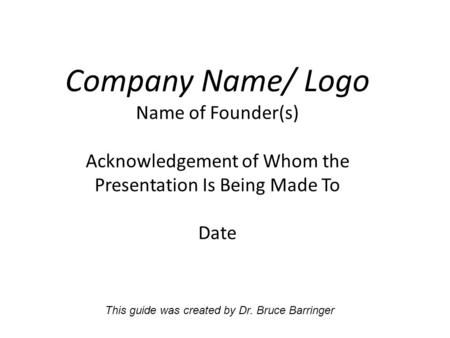 Company Name/ Logo Name of Founder(s) Acknowledgement of Whom the Presentation Is Being Made To Date This guide was created by Dr. Bruce Barringer.