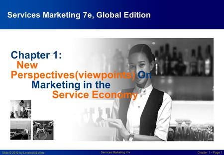 Slide © 2010 by Lovelock & Wirtz Services Marketing 7/e Chapter 1 – Page 1 Chapter 1: New Perspectives(viewpoints) On Marketing in the Service Economy.