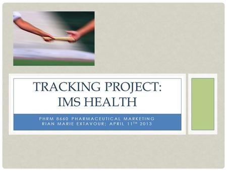 PHRM 8660 PHARMACEUTICAL MARKETING RIAN MARIE EXTAVOUR; APRIL 11 TH 2013 TRACKING PROJECT: IMS HEALTH.