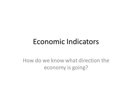 Economic Indicators How do we know what direction the economy is going?