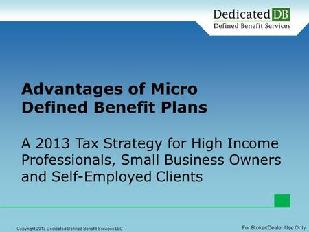 1 Copyright 2013 Dedicated Defined Benefit Services LLC Advantages of Micro Defined Benefit Plans A 2013 Tax Strategy for High Income Professionals, Small.