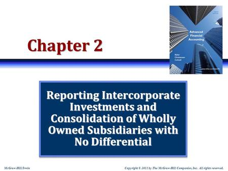 Copyright © 2011 by The McGraw-Hill Companies, Inc. All rights reserved. McGraw-Hill/Irwin Chapter 2 Reporting Intercorporate Investments and Consolidation.
