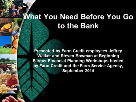What You Need Before You Go to the Bank Presented by Farm Credit employees Jeffrey Walker and Steven Bowman at Beginning Farmer Financial Planning Workshops.
