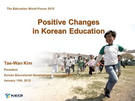 1 Positive Changes in Korean Education Tae-Wan Kim President Korean Educational Development Institute(KEDI) January 10th, 2012 The Education World Forum.