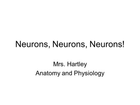 Neurons, Neurons, Neurons! Mrs. Hartley Anatomy and Physiology.
