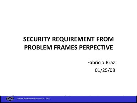 SECURITY REQUIREMENT FROM PROBLEM FRAMES PERPECTIVE Fabricio Braz 01/25/08.