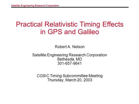 Satellite Engineering Research Corporation Practical Relativistic Timing Effects in GPS and Galileo Robert A. Nelson Satellite Engineering Research Corporation.