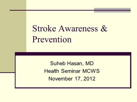 Stroke Awareness & Prevention Suheb Hasan, MD Health Seminar MCWS November 17, 2012.