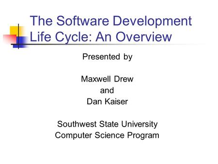 The Software Development Life Cycle: An Overview Presented by Maxwell Drew and Dan Kaiser Southwest State University Computer Science Program.