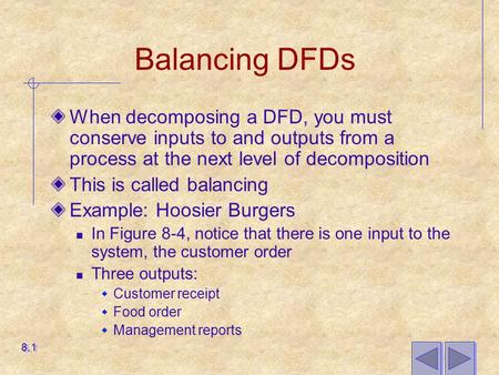 Balancing DFDs When decomposing a DFD, you must conserve inputs to and outputs from a process at the next level of decomposition This is called balancing.