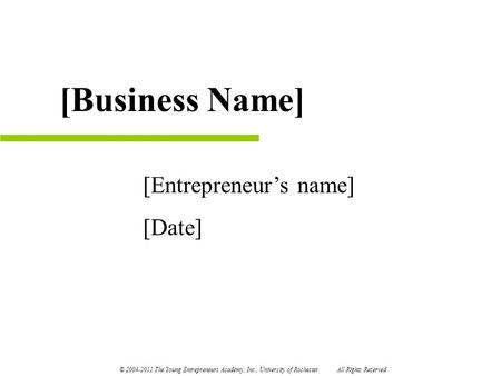 [Entrepreneur's name] [Date] [Business Name] © 2004-2011 The Young Entrepreneurs Academy, Inc., University of Rochester All Rights Reserved.