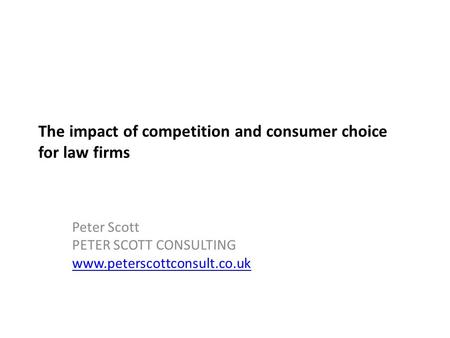 The impact of competition and consumer choice for law firms Peter Scott PETER SCOTT CONSULTING www.peterscottconsult.co.uk.