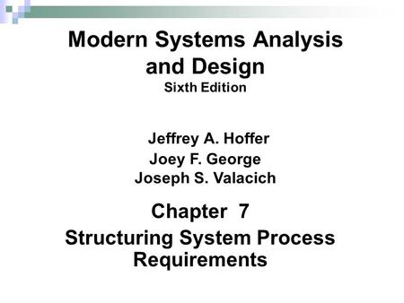 Chapter 7 Structuring System Process Requirements Modern Systems Analysis and Design Sixth Edition Jeffrey A. Hoffer Joey F. George Joseph S. Valacich.