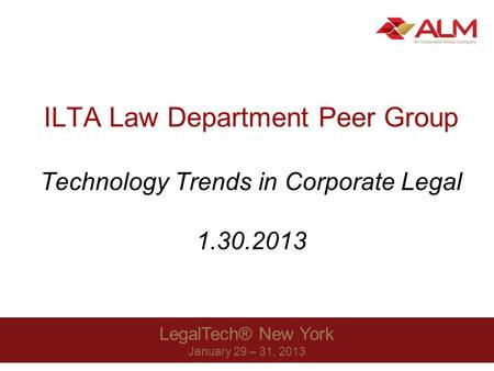 LegalTech® New York January 29 – 31, 2013 ILTA Law Department Peer Group Technology Trends in Corporate Legal 1.30.2013.