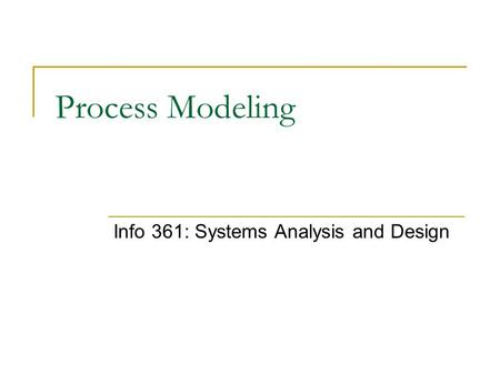 Process Modeling Info 361: Systems Analysis and Design.