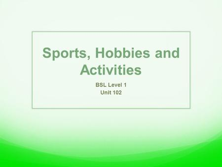 Sports, Hobbies and Activities BSL Level 1 Unit 102.
