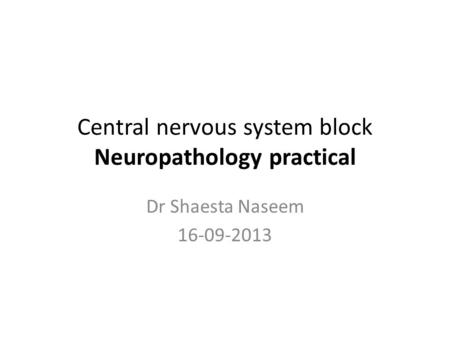Central nervous system block Neuropathology practical Dr Shaesta Naseem 16-09-2013.