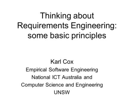 Thinking about Requirements Engineering: some basic <strong>principles</strong> Karl Cox Empirical Software Engineering National ICT Australia and Computer Science and.