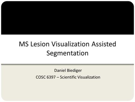 MS Lesion Visualization Assisted Segmentation Daniel Biediger COSC 6397 – Scientific Visualization.