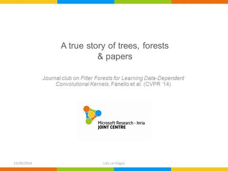 A true story of trees, forests & papers Journal club on Filter Forests for Learning Data-Dependent Convolutional Kernels, Fanello et al. (CVPR '14) 11/06/2014Loïc.