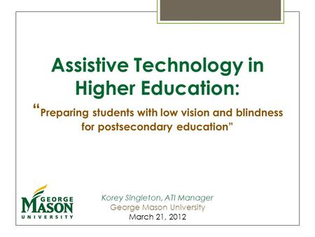 "Assistive Technology in Higher Education: "" Preparing students with low vision and blindness for postsecondary education"" Korey Singleton, ATI Manager."