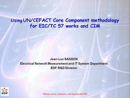 1 CIM User Group Conference Call december 8th 2005 Using UN/CEFACT Core Component methodology for EIC/TC 57 works and CIM Jean-Luc SANSON Electrical Network.