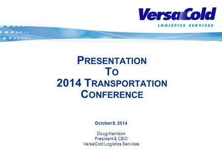 October 8, 2014 Doug Harrison President & CEO VersaCold Logistics Services P RESENTATION T O 2014 T RANSPORTATION C ONFERENCE.