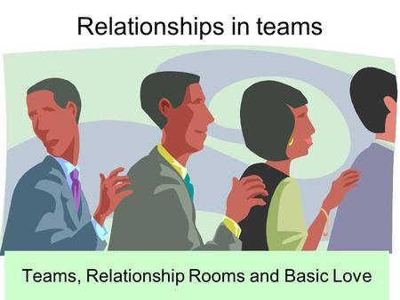 Relationships in teams Teams, Relationship Rooms and Basic Love.