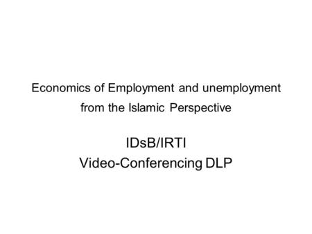 Economics of Employment and unemployment from the Islamic Perspective IDsB/IRTI Video-Conferencing DLP.