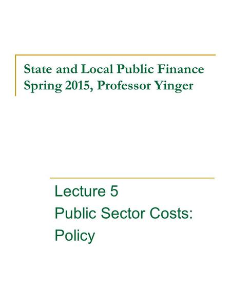 State and Local Public Finance Spring 2015, Professor Yinger Lecture 5 Public Sector Costs: Policy.