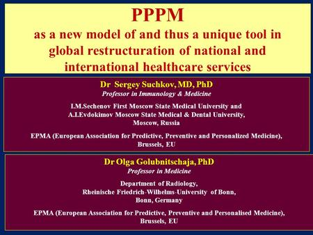 PPPM as a new model of and thus a unique tool in global restructuration of national and international healthcare services Dr Sergey Suchkov, MD, PhD Professor.