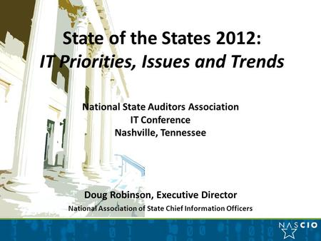 State of the States 2012: IT Priorities, Issues and Trends National State Auditors Association IT Conference Nashville, Tennessee Doug Robinson, Executive.