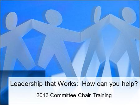 Leadership that Works: How can you help? 2013 Committee Chair Training.