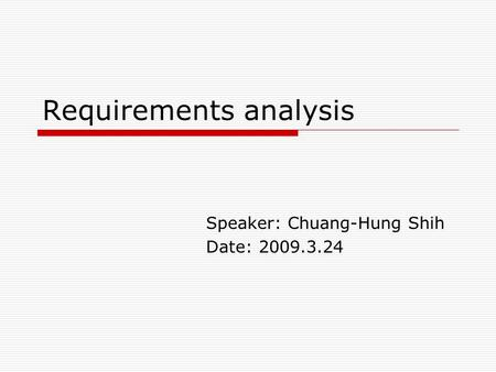Requirements analysis Speaker: Chuang-Hung Shih Date: 2009.3.24.