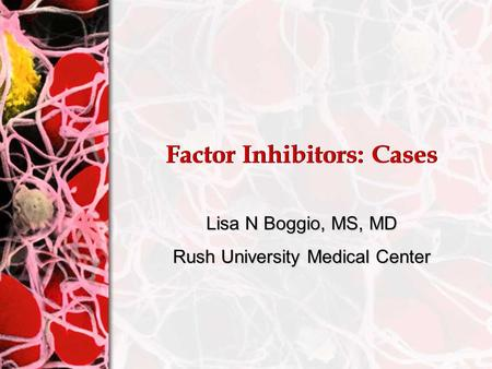 Factor Inhibitors: Cases Lisa N Boggio, MS, MD Rush University Medical Center.