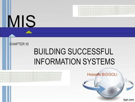 MIS CHAPTER 10 BUILDING SUCCESSFUL INFORMATION SYSTEMS Hossein BIDGOLI.