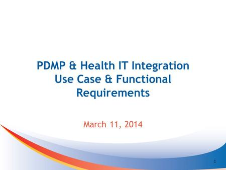 PDMP & Health IT Integration Use Case & Functional Requirements March 11, 2014 1.