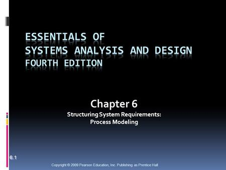 Copyright © 2009 Pearson Education, Inc. Publishing as Prentice Hall Chapter 6 Structuring System Requirements: Process Modeling 6.1.