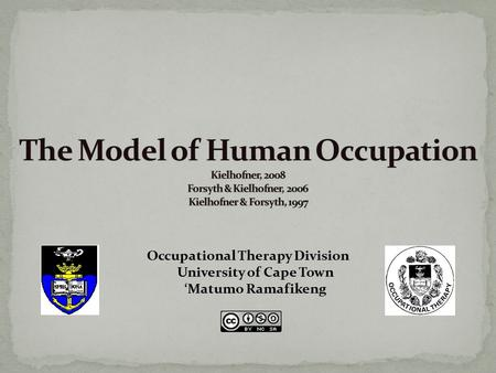 The Model of Human Occupation Kielhofner, 2008 Forsyth & Kielhofner, 2006 Kielhofner & Forsyth, 1997 Occupational Therapy Division University of Cape.