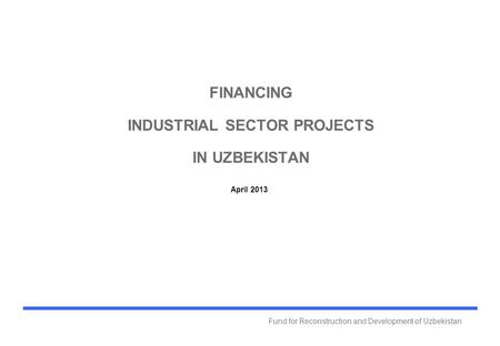 Fund for Reconstruction and Development of Uzbekistan FINANCING INDUSTRIAL SECTOR PROJECTS IN UZBEKISTAN April 2013.