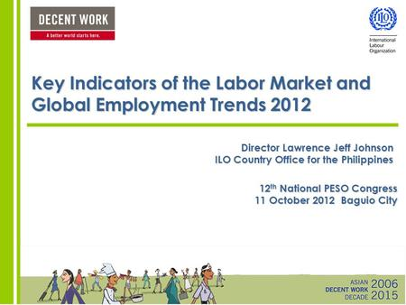 Key Indicators of the Labor Market and Global Employment Trends 2012 Director Lawrence Jeff Johnson ILO Country Office for the Philippines 12 th National.