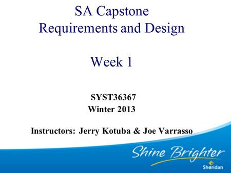 1 SA Capstone Requirements and Design Week 1 SYST36367 Winter 2013 Instructors: Jerry Kotuba & Joe Varrasso.