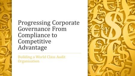 Progressing Corporate Governance From Compliance to Competitive Advantage Building a World Class Audit Organisation.