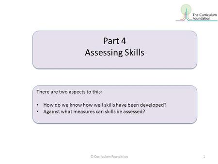© Curriculum Foundation1 Part 4 Assessing Skills Part 4 Assessing Skills There are two aspects to this: How do we know how well skills have been developed?