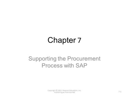 Chapter 7 Supporting the Procurement Process with SAP Copyright © 2013 Pearson Education, Inc. Publishing as Prentice Hall 7-1.