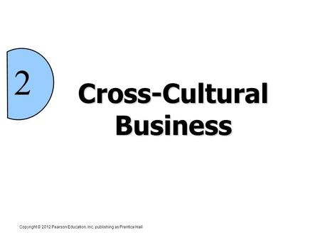 Cross-Cultural Business Copyright © 2012 Pearson Education, Inc. publishing as Prentice Hall 2.