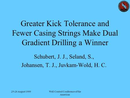 25-26 August 1999Well Control Conference of the Americas Greater Kick Tolerance and Fewer Casing Strings Make Dual Gradient Drilling a Winner Schubert,
