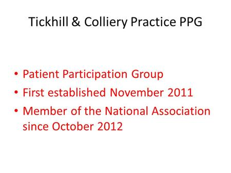 Tickhill & Colliery Practice PPG Patient Participation Group First established November 2011 Member of the National Association since October 2012.